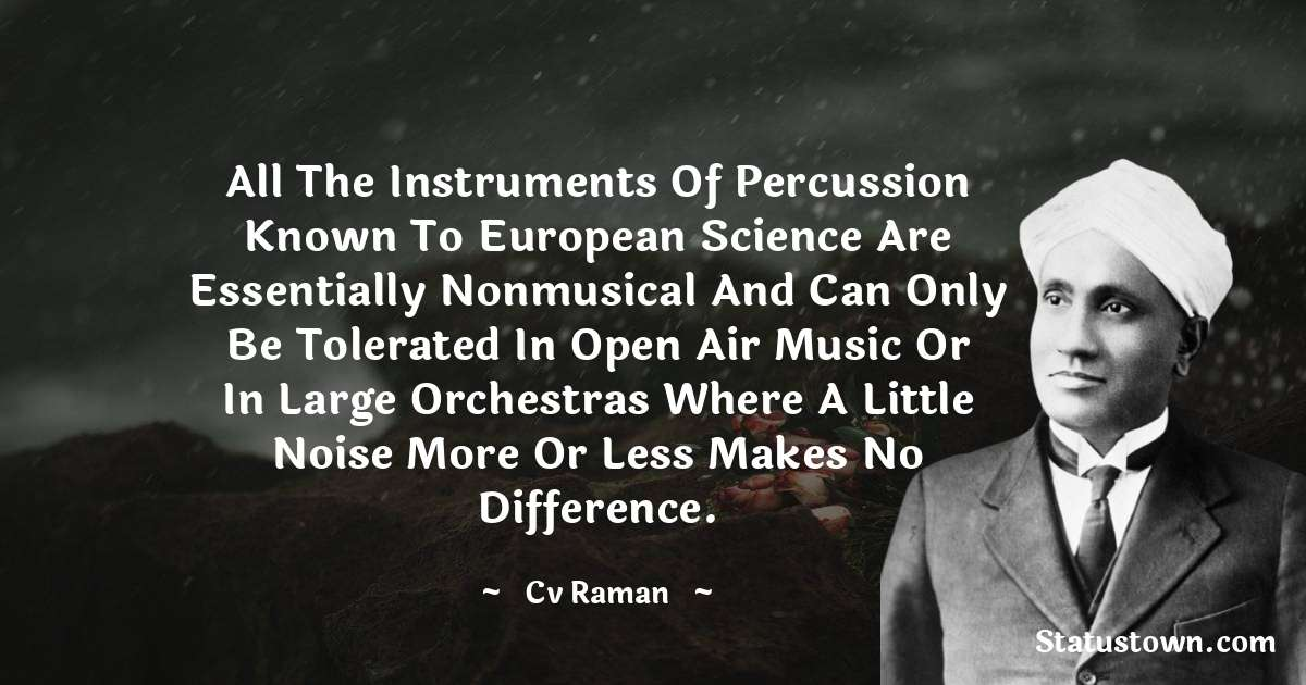 All the instruments of percussion known to European science are essentially nonmusical and can only be tolerated in open air music or in large orchestras where a little noise more or less makes no difference. - C.V. Raman download