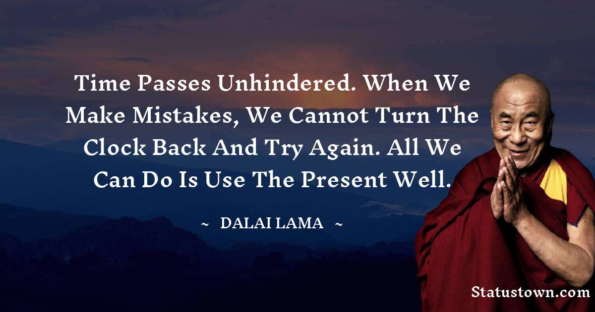 Time passes unhindered. When we make mistakes, we cannot turn the clock back and try again. All we can do is use the present well.
