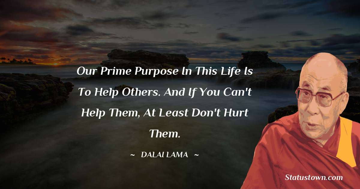 Dalai Lama Quotes - Our prime purpose in this life is to help others. And if you can't help them, at least don't hurt them.