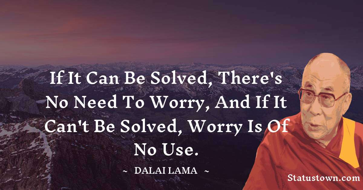 Dalai Lama Quotes - If it can be solved, there's no need to worry, and if it can't be solved, worry is of no use.