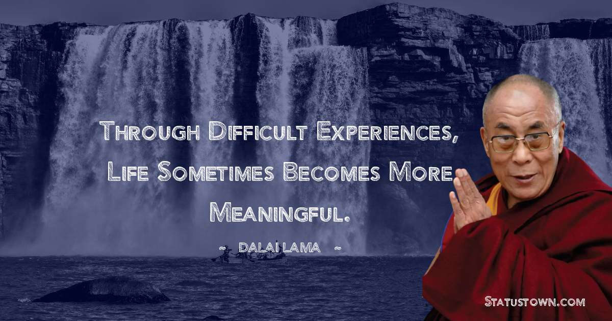 Through difficult experiences, life sometimes becomes more meaningful.