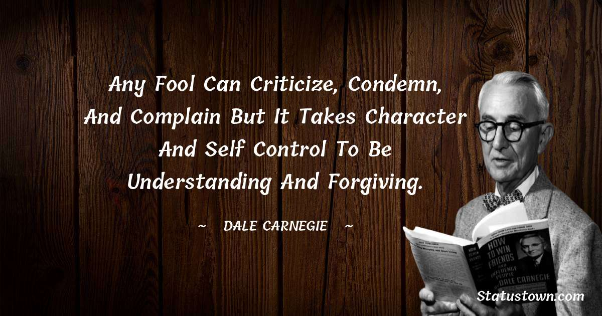 Any fool can criticize, condemn, and complain but it takes character and self control to be understanding and forgiving.