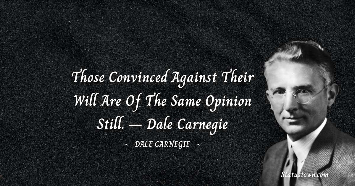 Those convinced against their will are of the same opinion still.  – Dale Carnegie