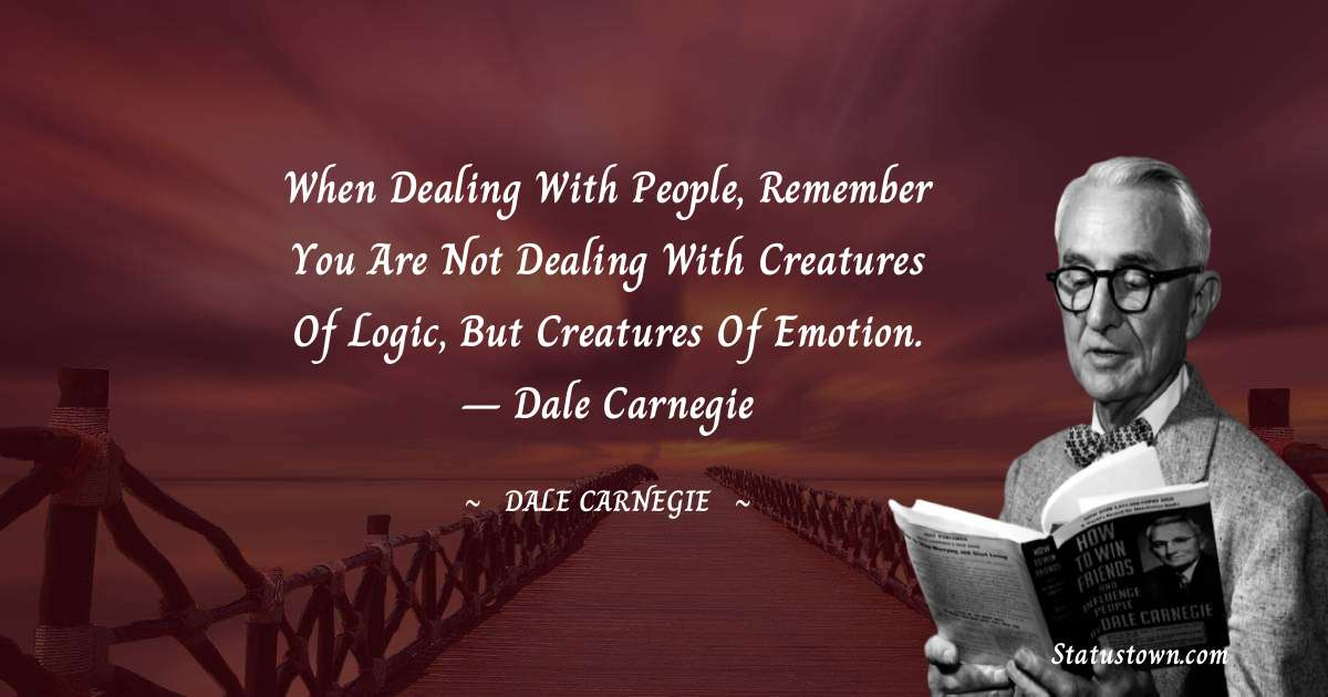 Dale Carnegie  Quotes - When dealing with people, remember you are not dealing with creatures of logic, but creatures of emotion. – Dale Carnegie