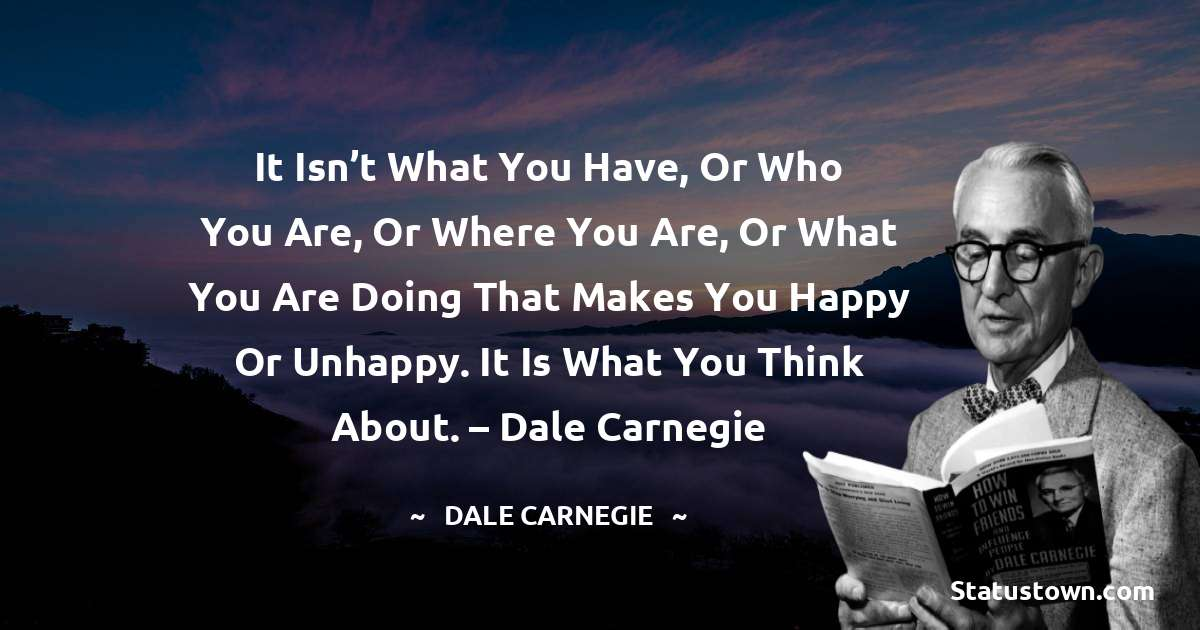 Dale Carnegie  Quotes - It isn't what you have, or who you are, or where you are, or what you are doing that makes you happy or unhappy. It is what you think about. – Dale Carnegie