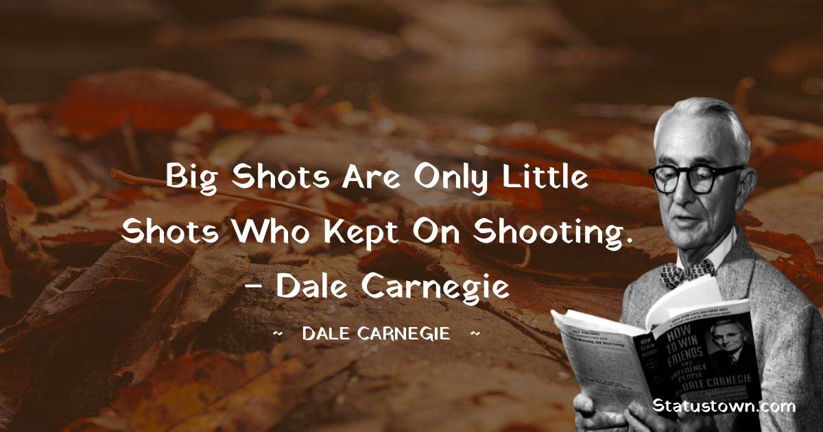 Dale Carnegie  Quotes - Big shots are only little shots who kept on shooting. – Dale Carnegie