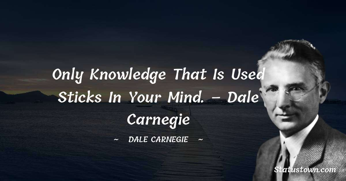 Only knowledge that is used sticks in your mind. – Dale Carnegie - Dale Carnegie  quotes