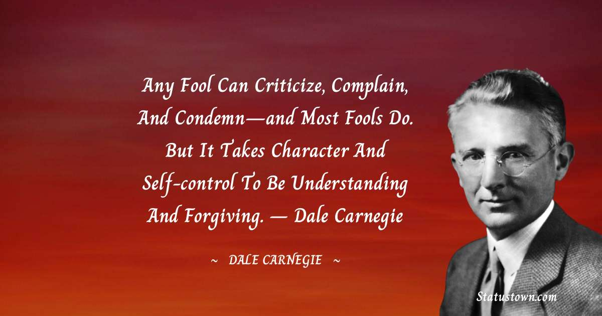 Dale Carnegie  Quotes - Any fool can criticize, complain, and condemn—and most fools do. But it takes character and self-control to be understanding and forgiving. – Dale Carnegie