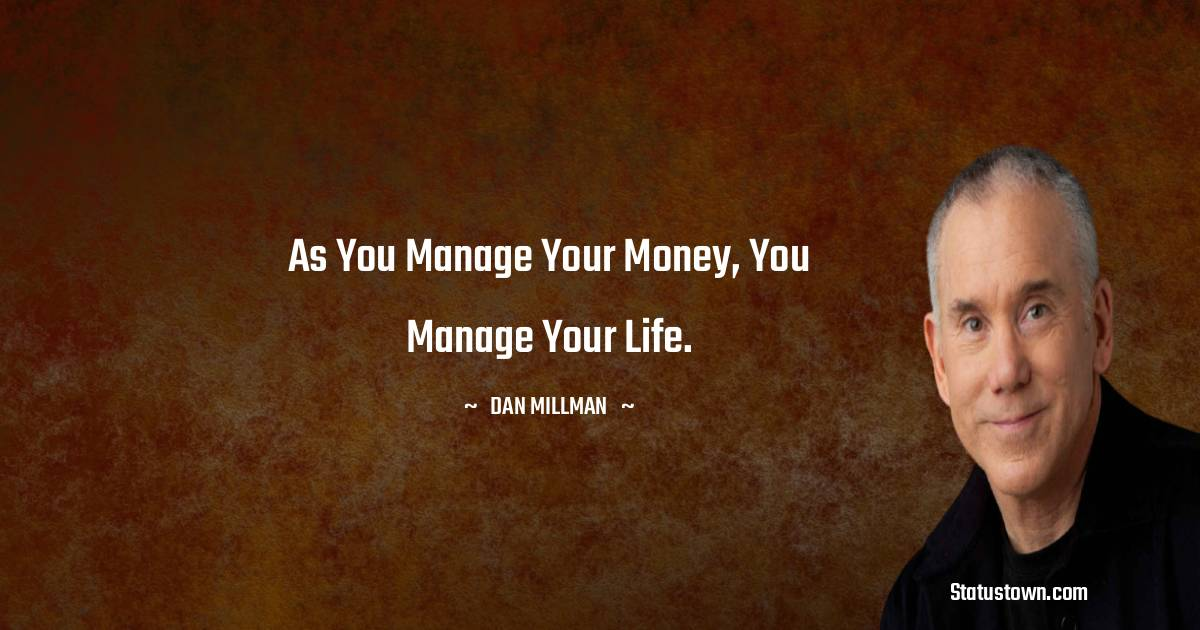 As you manage your money, you manage your life.