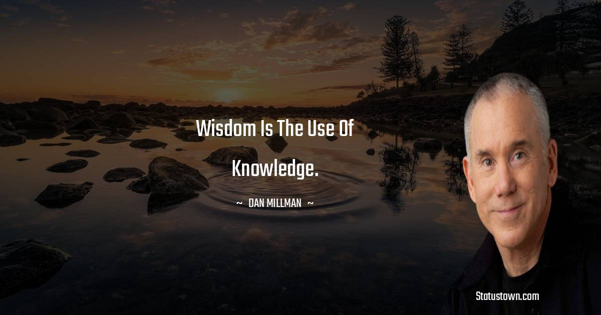 Wisdom is the use of knowledge.