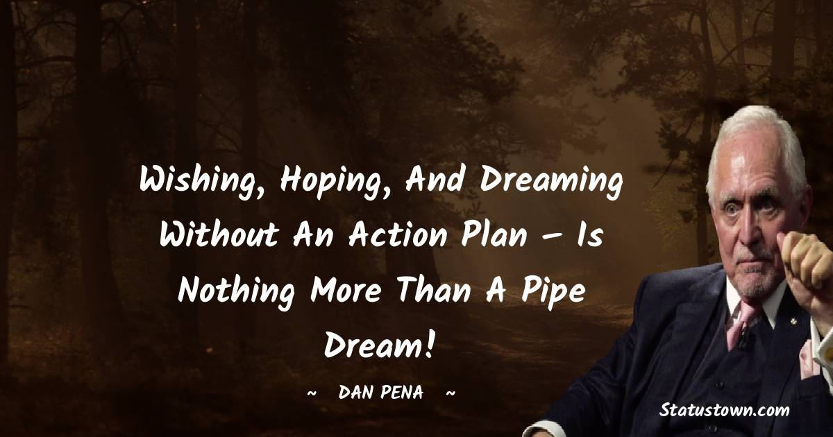 Wishing, hoping, and dreaming without an action plan – is nothing more than a pipe dream!