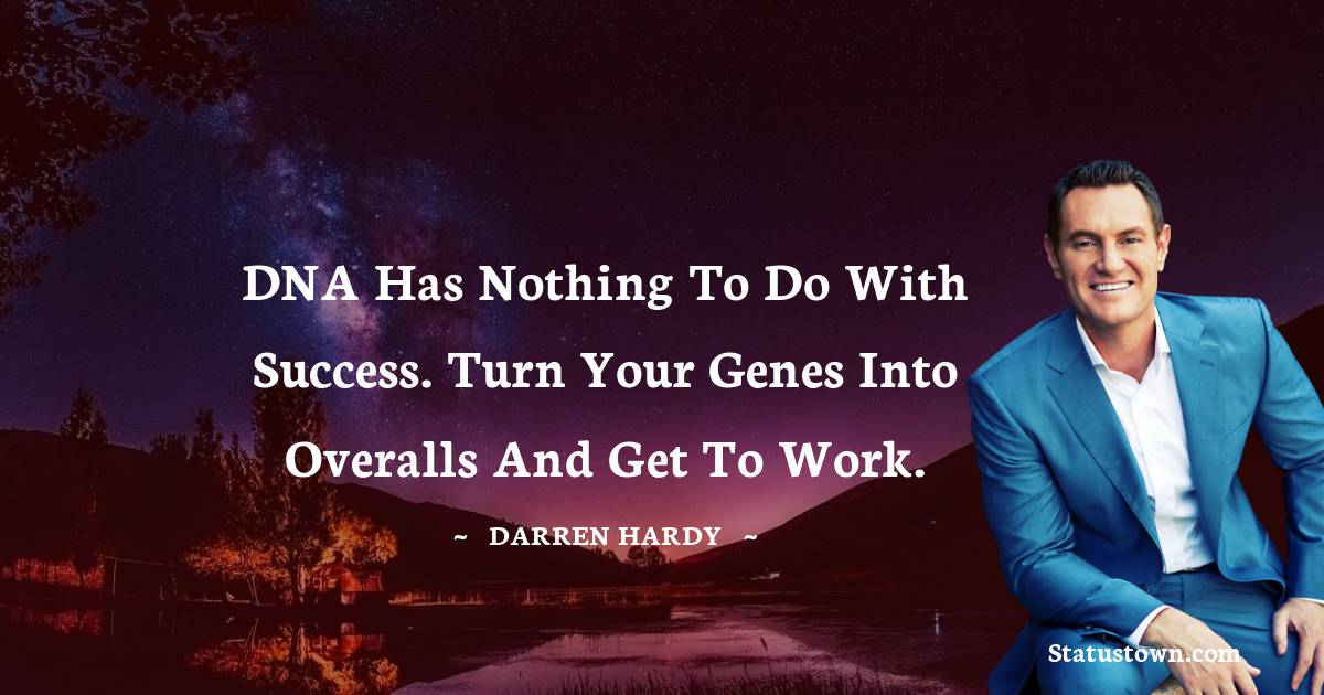 DNA has nothing to do with success. Turn your genes into overalls and get to work.