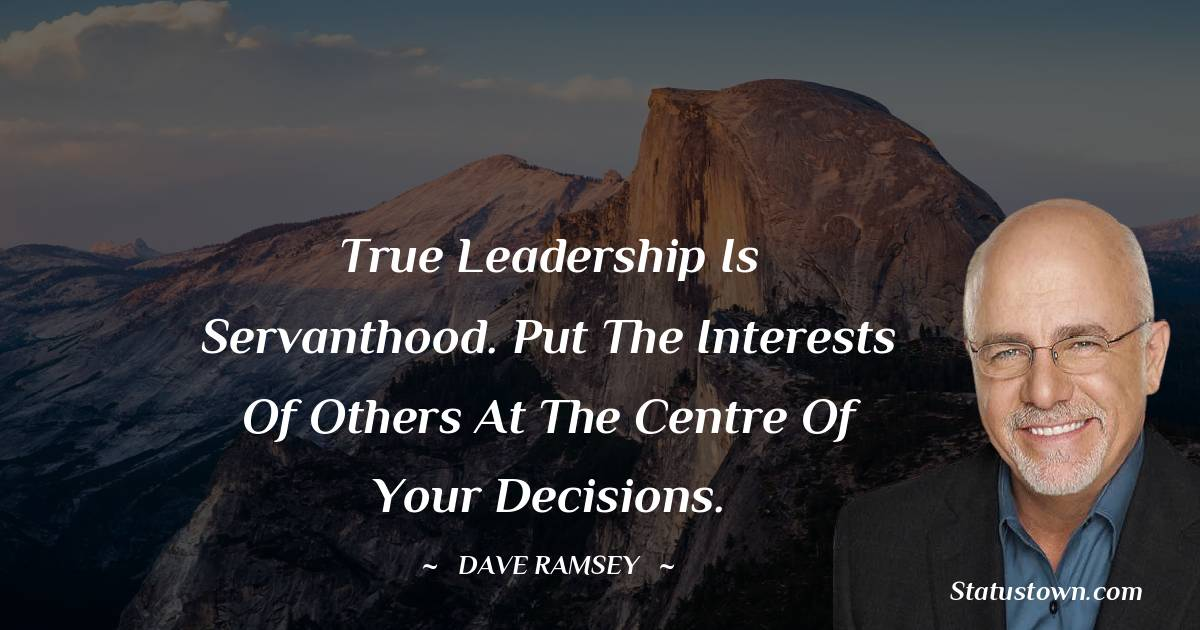 True leadership is servanthood. Put the interests of others at the centre of your decisions.