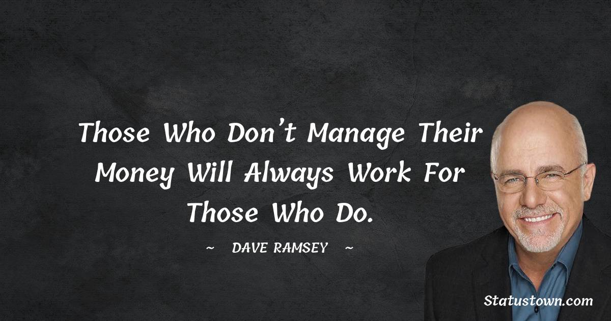 Those who don't manage their money will always work for those who do.