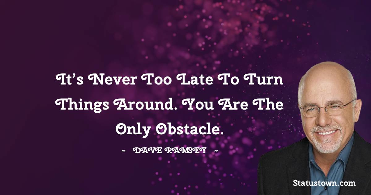 It's never too late to turn things around. You are the only obstacle.