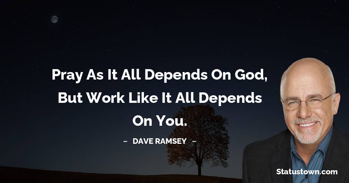 Pray as it all depends on God, but work like it all depends on you.