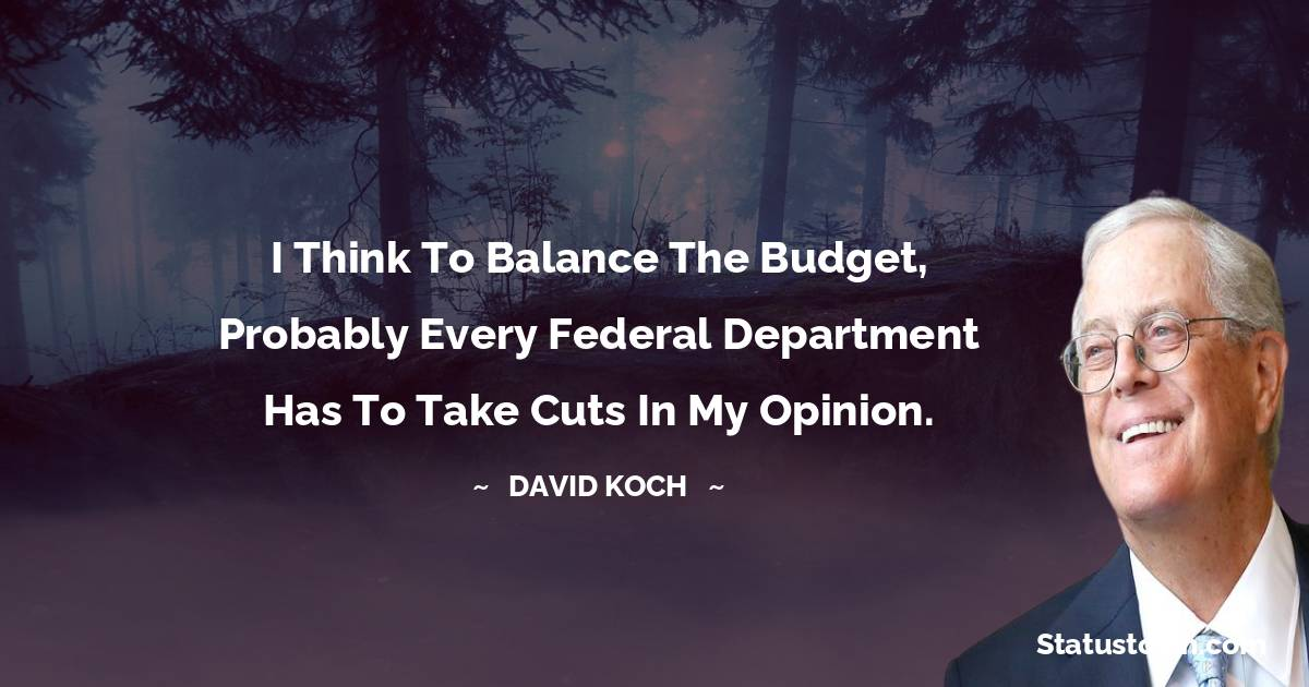 I think to balance the budget, probably every federal department has to take cuts in my opinion.