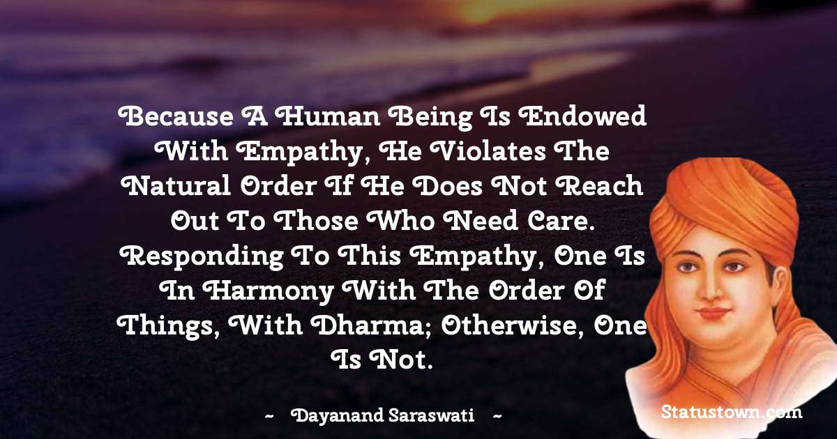 Because a human being is endowed with empathy, he violates the natural order if he does not reach out to those who need care. Responding to this empathy, one is in harmony with the order of things, with dharma; otherwise, one is not. - Dayanand Saraswati download