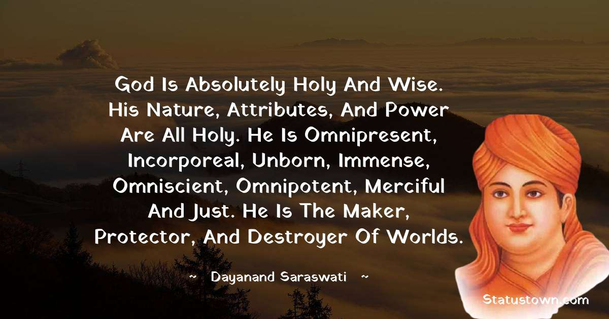 God is absolutely holy and wise. His nature, attributes, and power are all holy. He is omnipresent, incorporeal, unborn, immense, omniscient, omnipotent, merciful and just. He is the maker, protector, and destroyer of worlds.