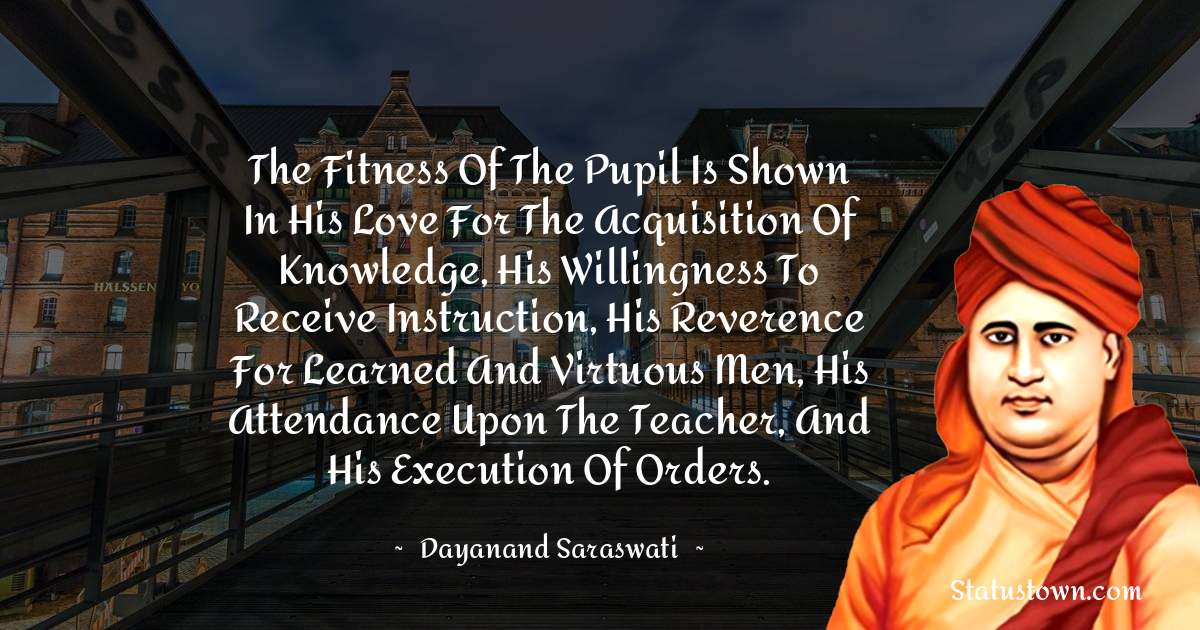 The fitness of the pupil is shown in his love for the acquisition of knowledge, his willingness to receive instruction, his reverence for learned and virtuous men, his attendance upon the teacher, and his execution of orders. - Dayanand Saraswati download