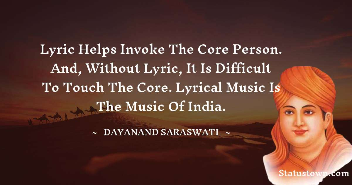 Lyric helps invoke the core person. And, without lyric, it is difficult to touch the core. Lyrical music is the music of India. - Dayanand Saraswati download