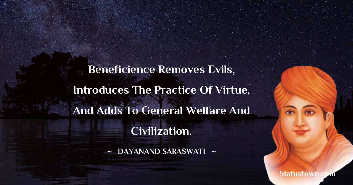 Dayanand Saraswati Quotes - Beneficience removes evils, introduces the practice of virtue, and adds to general welfare and civilization.