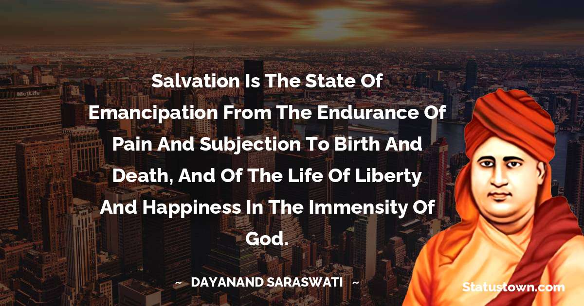 Dayanand Saraswati Quotes - Salvation is the state of emancipation from the endurance of pain and subjection to birth and death, and of the life of liberty and happiness in the immensity of God.