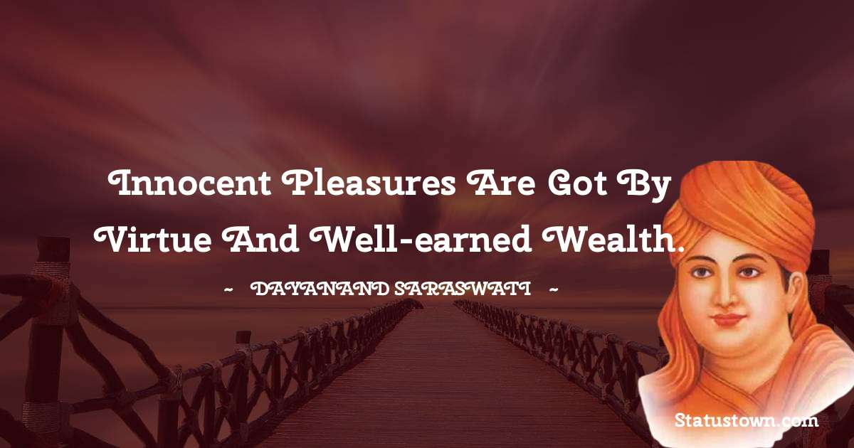 Dayanand Saraswati Quotes - Innocent pleasures are got by virtue and well-earned wealth.