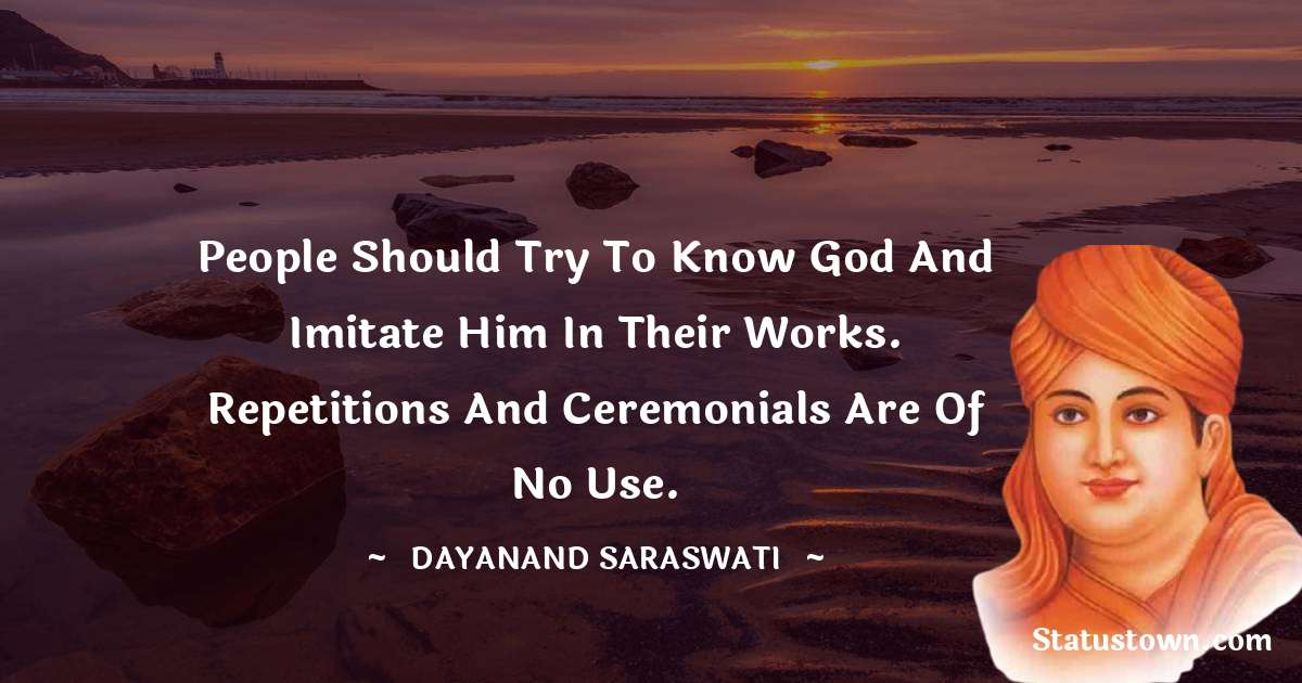 Dayanand Saraswati Quotes - People should try to know God and imitate him in their works. Repetitions and ceremonials are of no use.