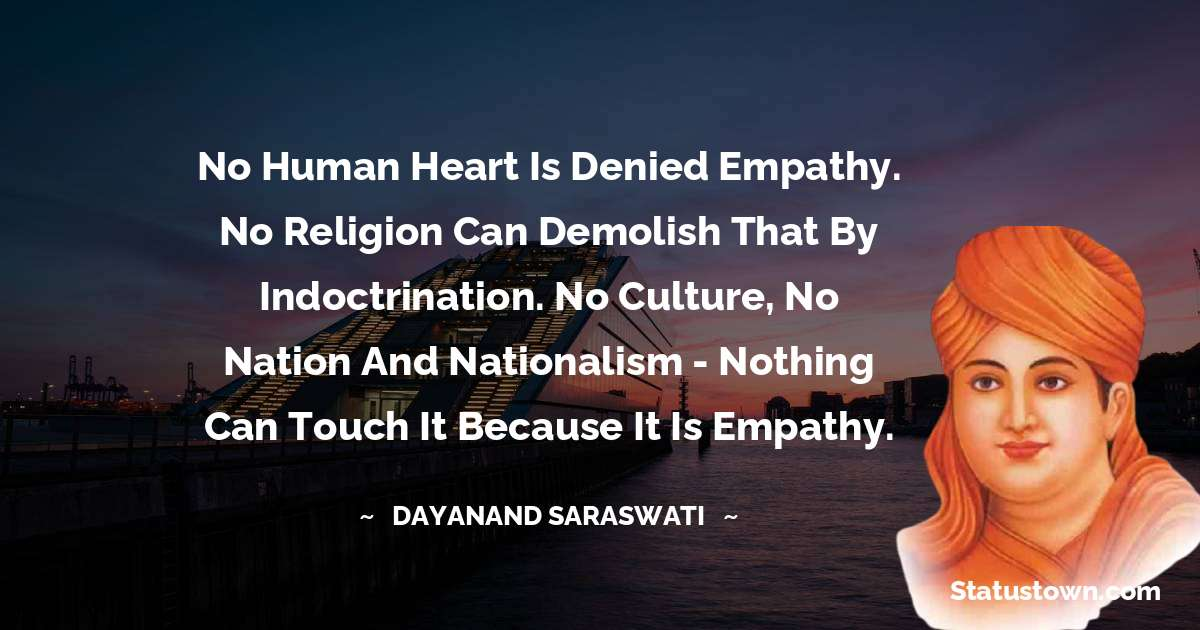 Dayanand Saraswati Quotes - No human heart is denied empathy. No religion can demolish that by indoctrination. No culture, no nation and nationalism - nothing can touch it because it is empathy.