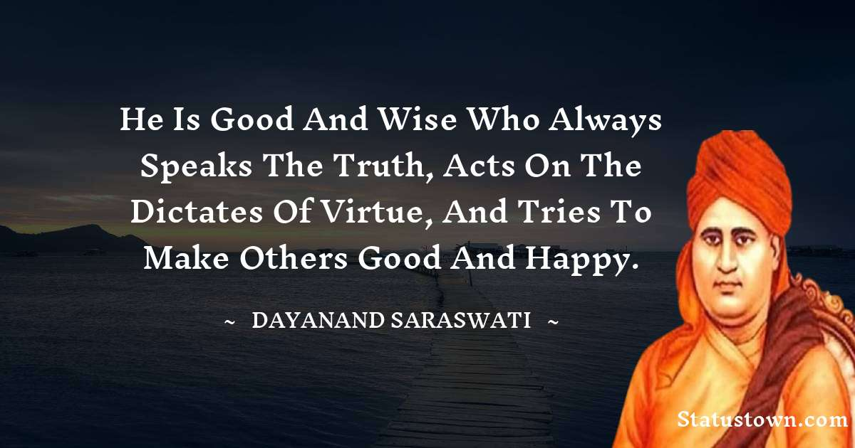 Dayanand Saraswati Quotes - He is good and wise who always speaks the truth, acts on the dictates of virtue, and tries to make others good and happy.