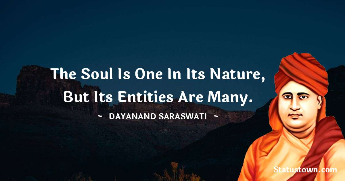Dayanand Saraswati Quotes - The soul is one in its nature, but its entities are many.