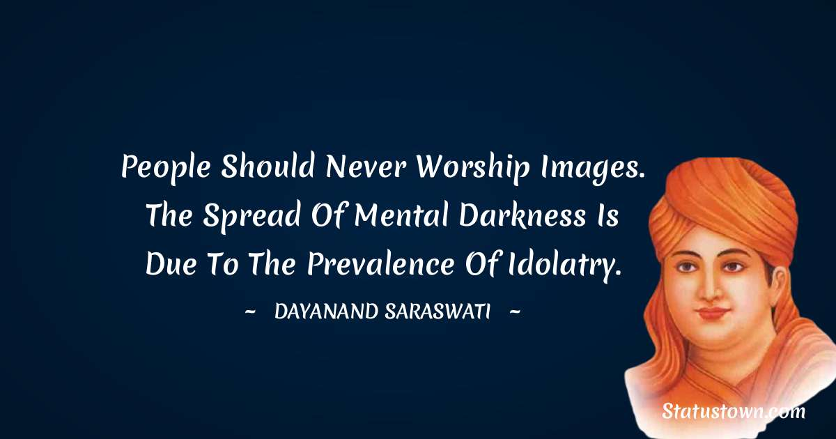 Dayanand Saraswati Quotes - People should never worship images. The spread of mental darkness is due to the prevalence of idolatry.