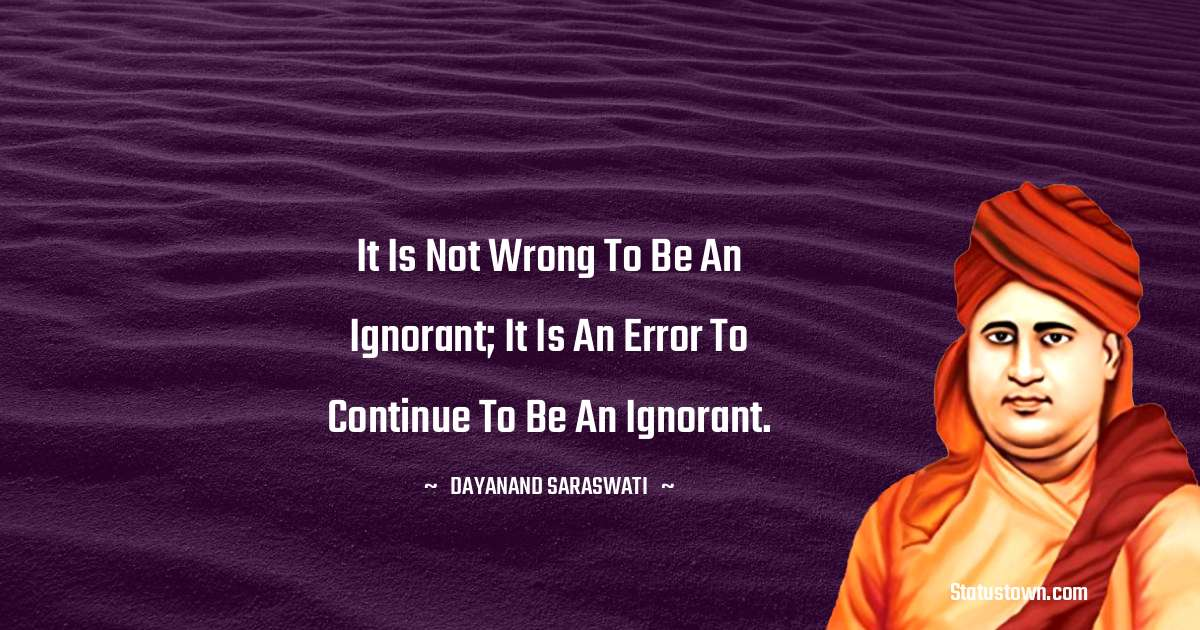 It is not wrong to be an ignorant; it is an error to continue to be an ignorant. - Dayanand Saraswati download