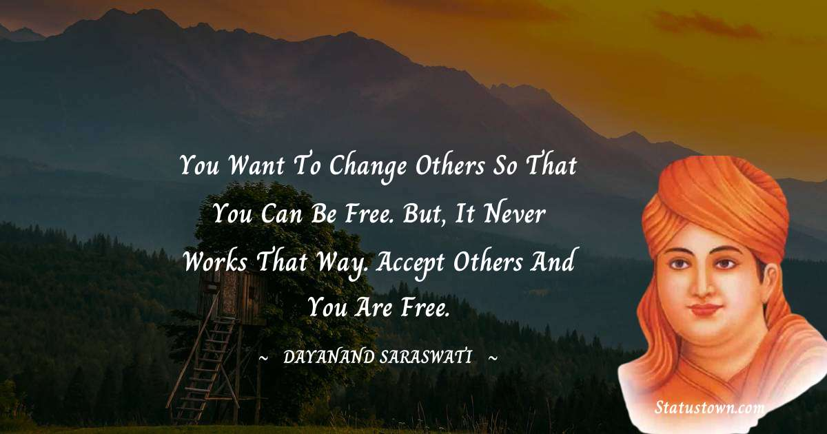 You want to change others so that you can be free. But, it never works that way. Accept others and you are free. - Dayanand Saraswati download
