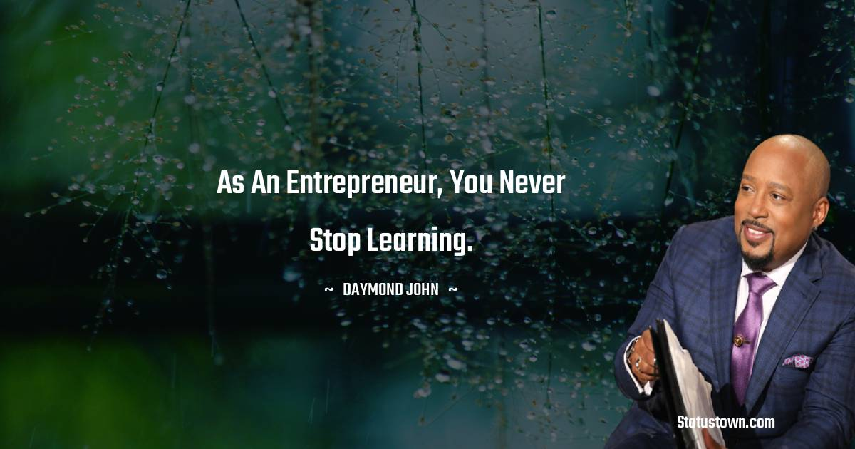 As an entrepreneur, you never stop learning.