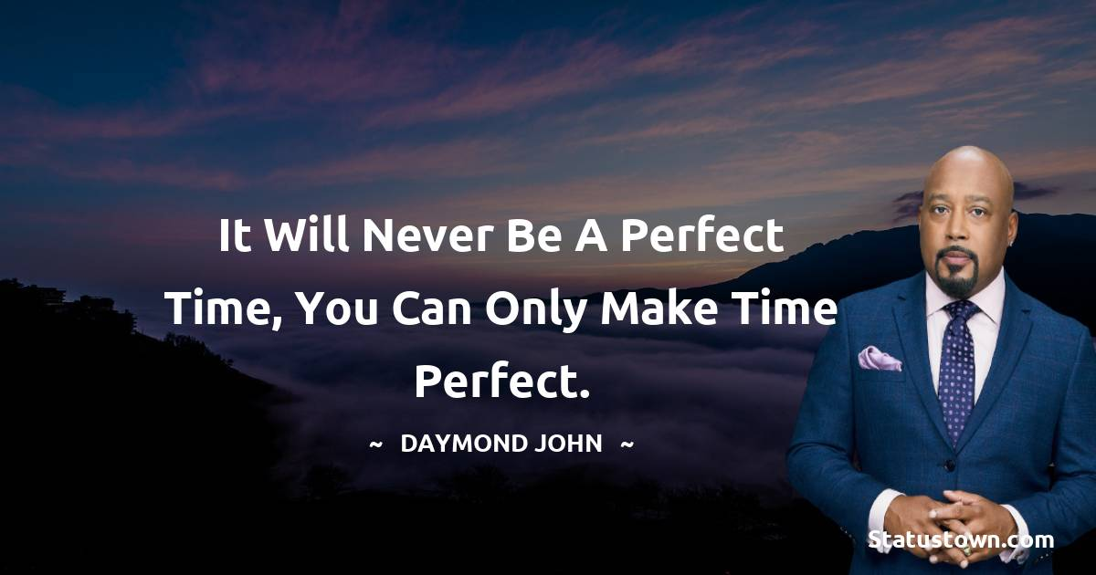 It will never be a perfect time, you can only make time perfect.