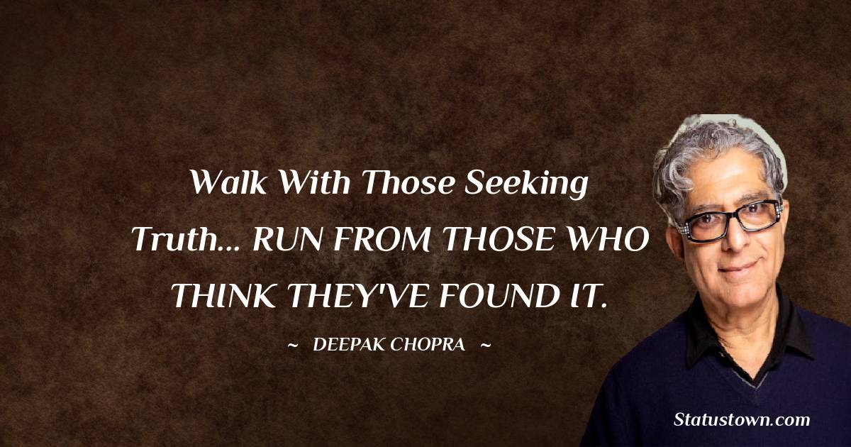 Walk with those seeking truth... RUN FROM THOSE WHO THINK THEY'VE FOUND IT.