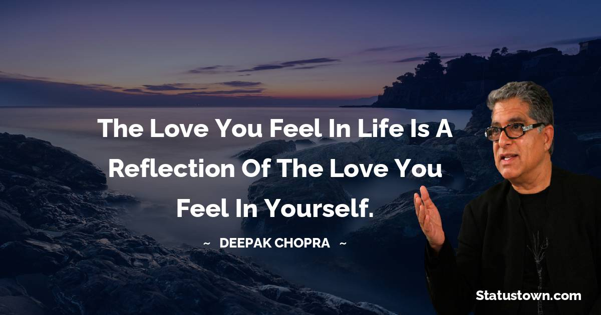 The love you feel in life is a reflection of the love you feel in yourself.