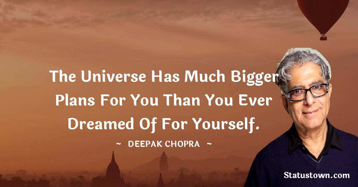 The universe has much bigger plans for you than you ever dreamed of for yourself.