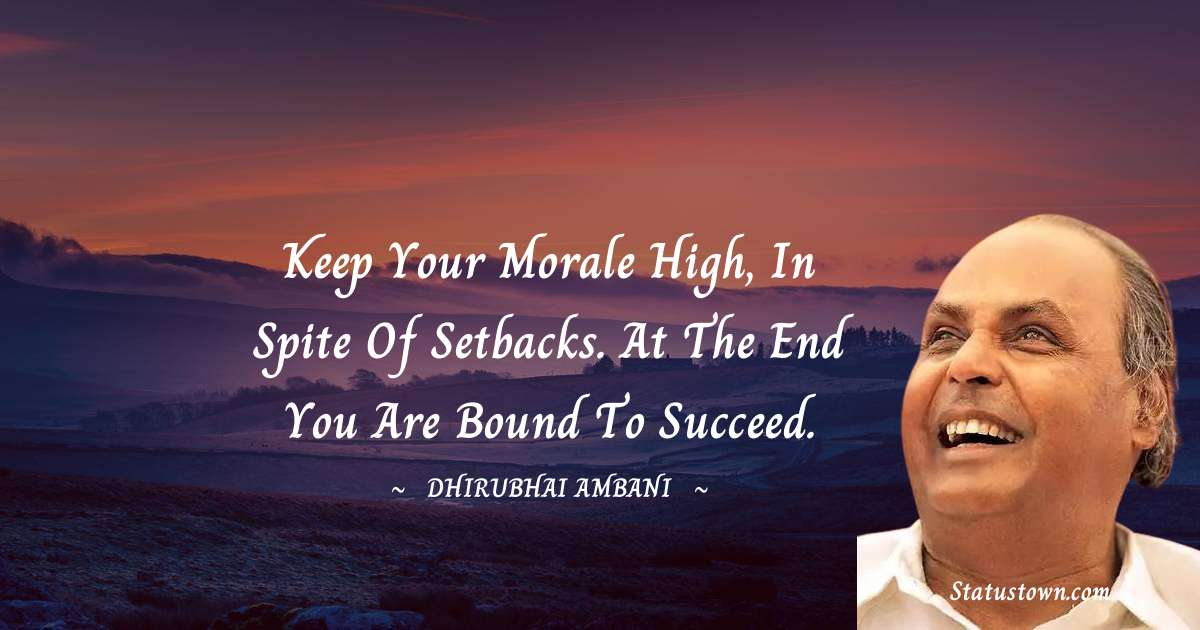 Keep your morale high, in spite of setbacks. At the end you are bound to succeed.