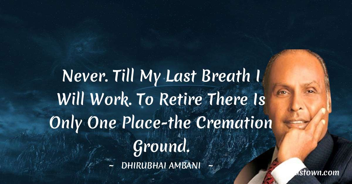 Dheerubhai Ambani Quotes - Never. Till my last breath I will work. To retire there is only one place-the cremation ground.