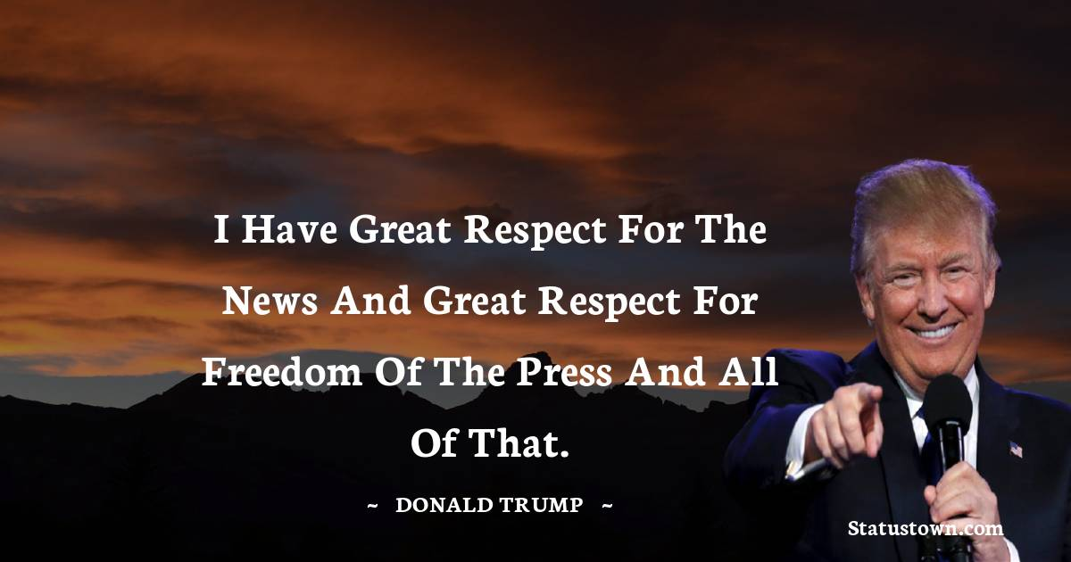 I have great respect for the news and great respect for freedom of the press and all of that.