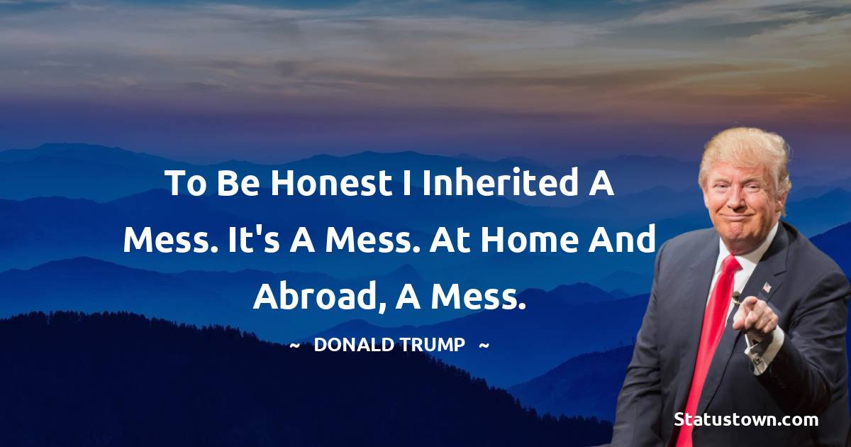 To be honest I inherited a mess. It's a mess. At home and abroad, a mess.