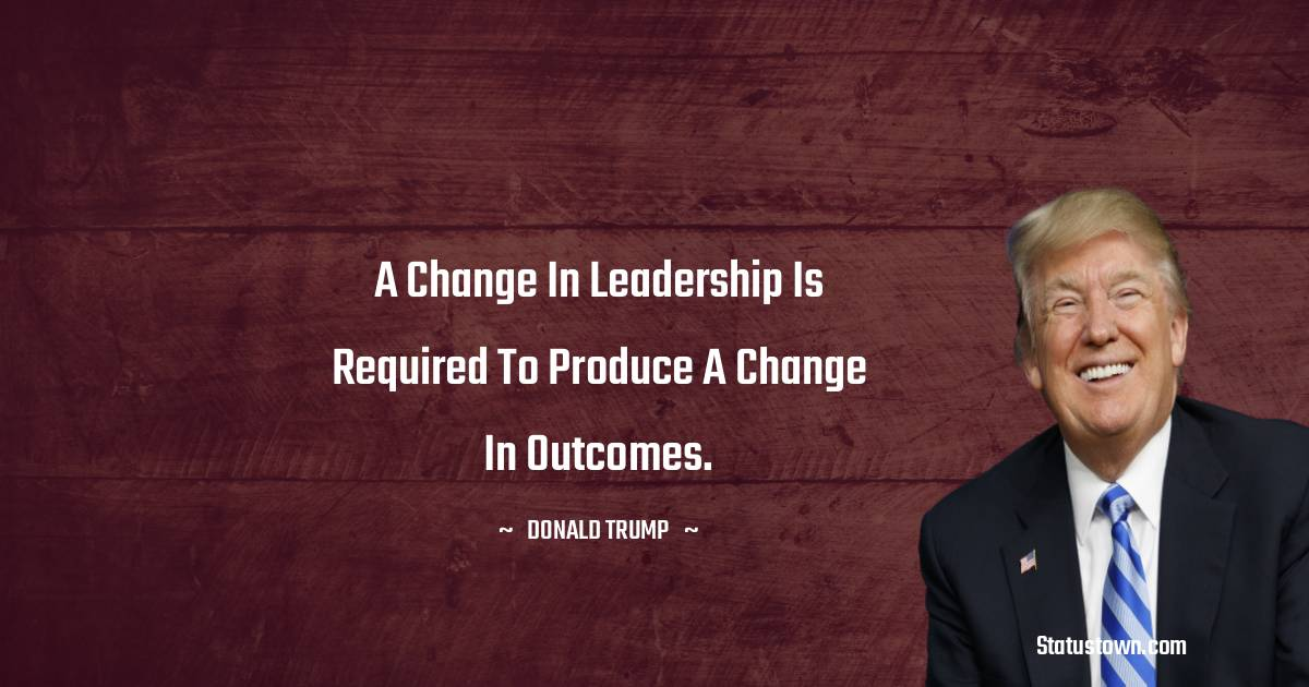 A change in leadership is required to produce a change in outcomes.