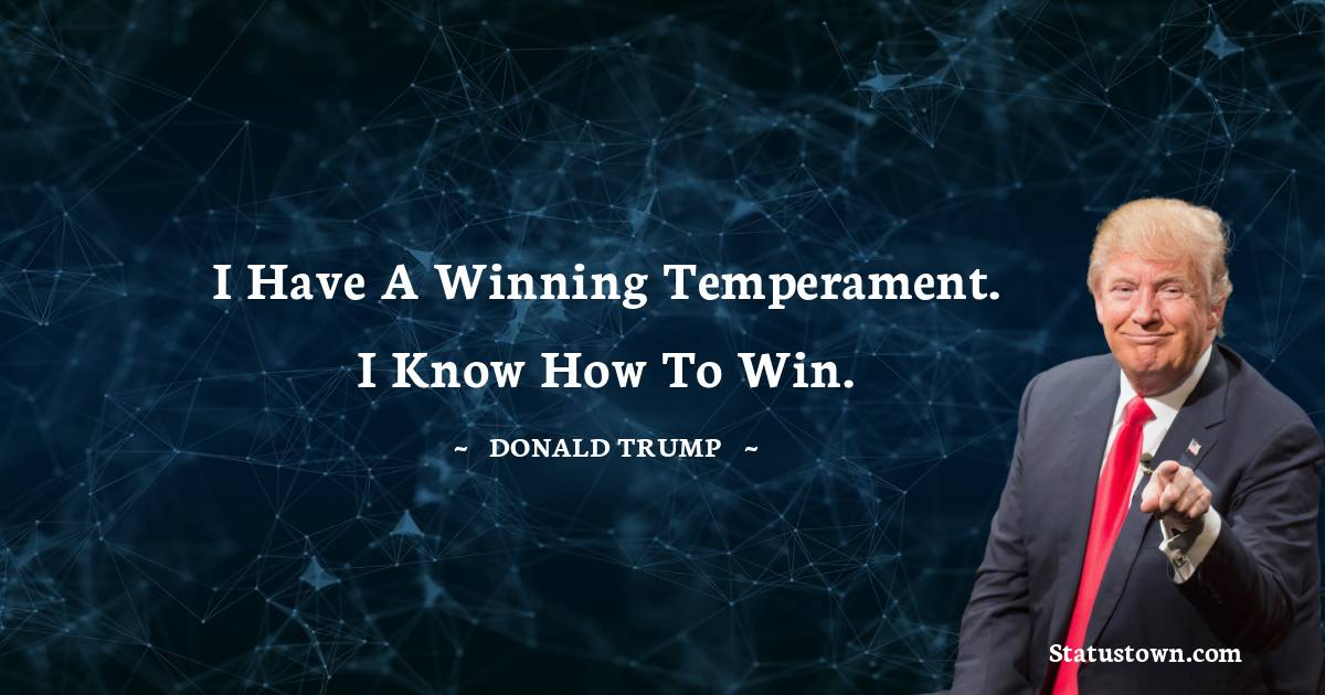 I have a winning temperament. I know how to win.