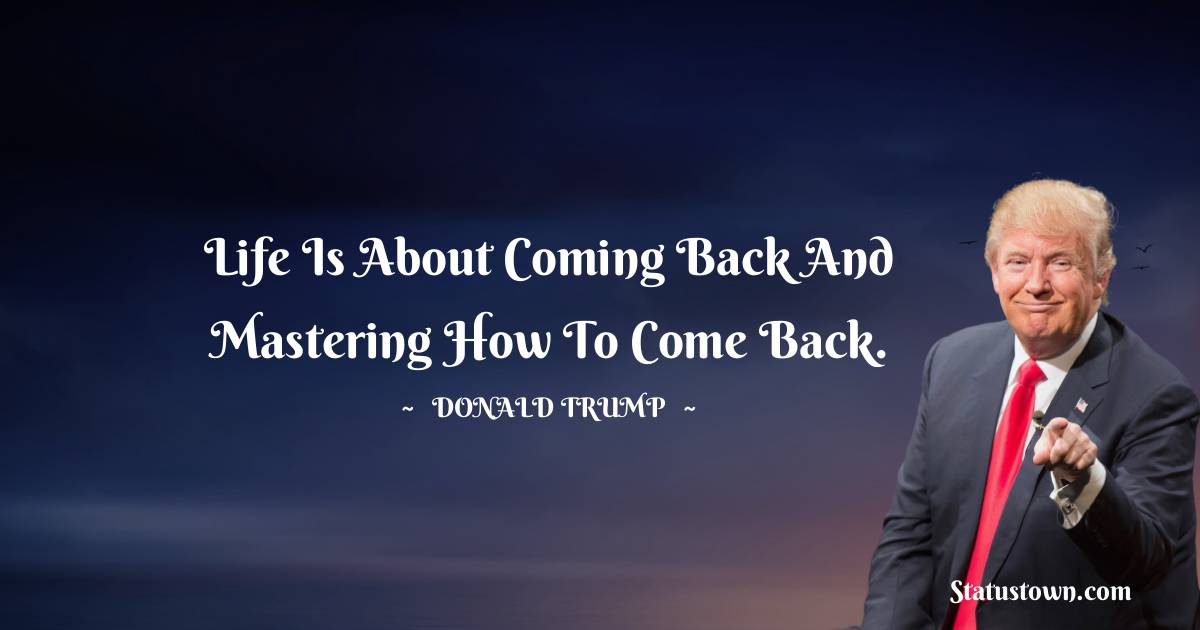 Donald Trump Quotes - Life is about coming back and mastering how to come back.