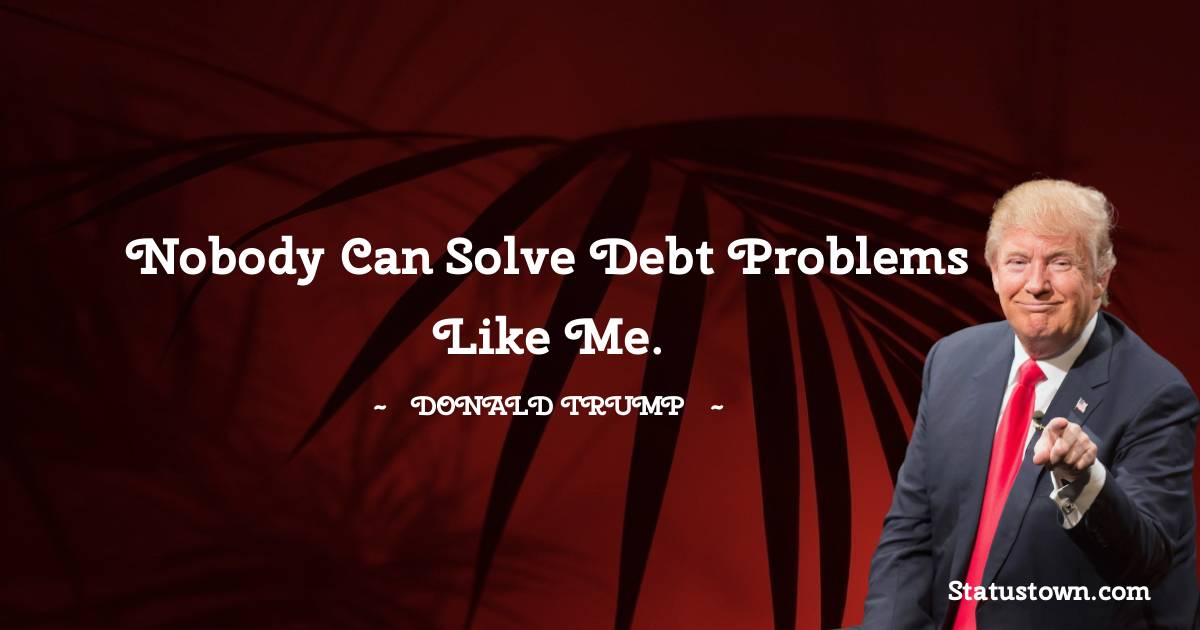 Donald Trump Quotes - Nobody can solve debt problems like me.