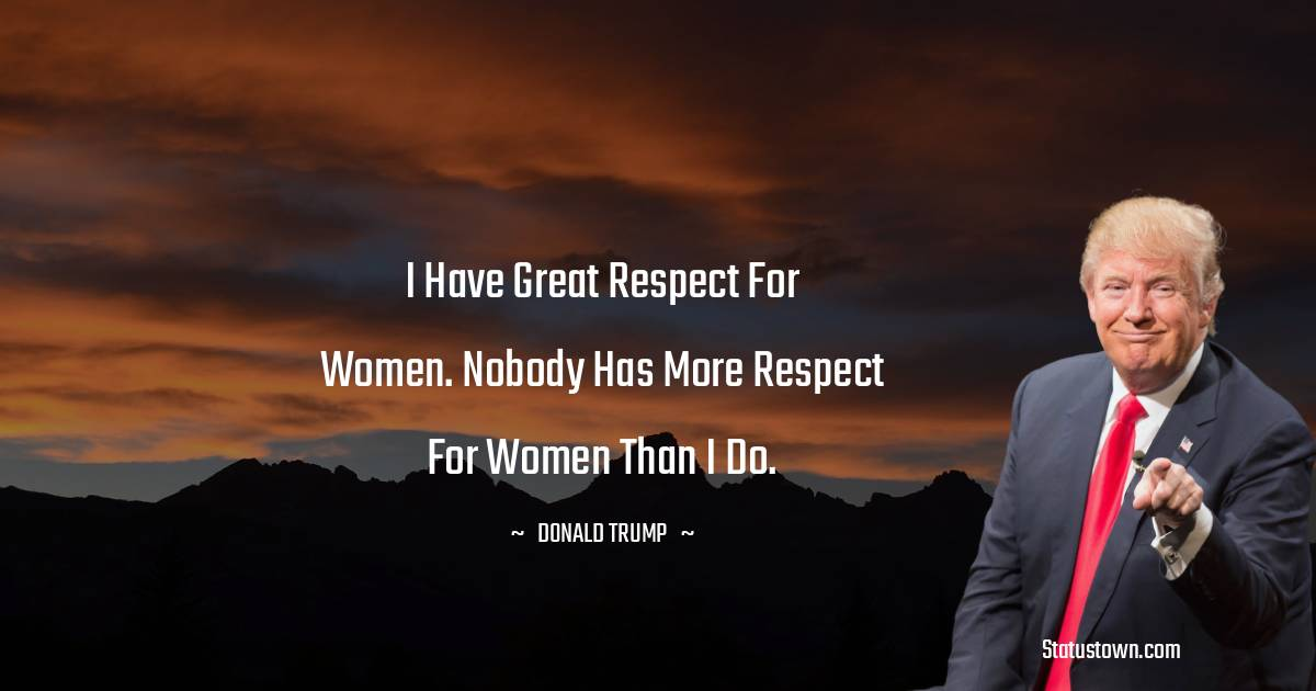 Donald Trump Quotes - I have great respect for women. Nobody has more respect for women than I do.