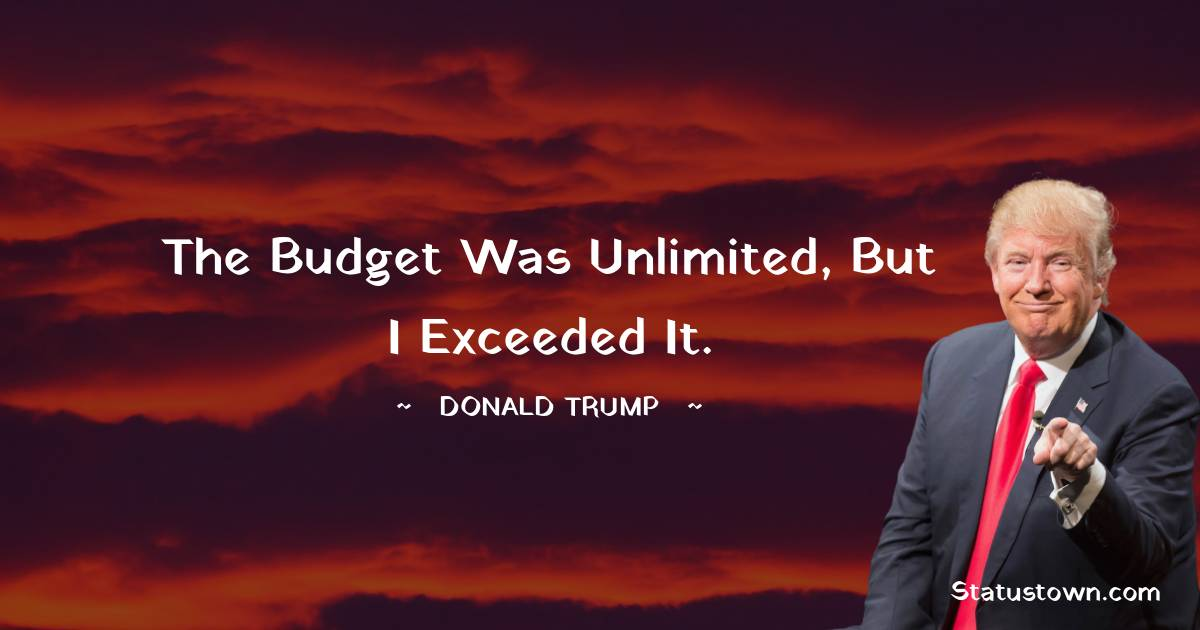 The budget was unlimited, but I exceeded it. - Donald Trump quotes